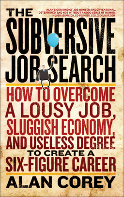 The Subversive Job Search: How to Overcome a Lousy Job, Sluggish Economy, and Useless Degree to Create a Six-Figure Care