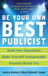 Be Your Own Best Publicist: How to Use PR Techniques to Get Noticed, Hired, and Rewarded at Work
