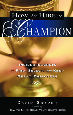 How to Hire a Champion: Insider Secrets to Find, Select, and Keep Great Employees