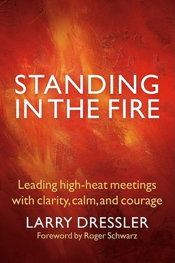 Standing in the Fire. Leading High-Heat Meetings with Clarity, Calm, and Courage