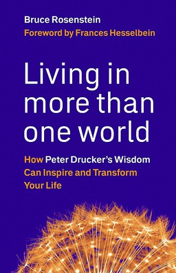 Living in More Than One World. How Peter Drucker's Wisdom Can Inspire and Transform Your Life