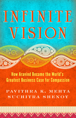 Infinite Vision. How Aravind Became the World's Greatest Business Case for Compassion