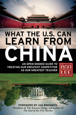 What the U.S. Can Learn from China. An Open-Minded Guide to Treating Our Greatest Competitor as Our Greatest Teacher