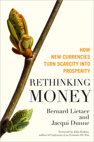Rethinking Money. How New Currencies Turn Scarcity into Prosperity