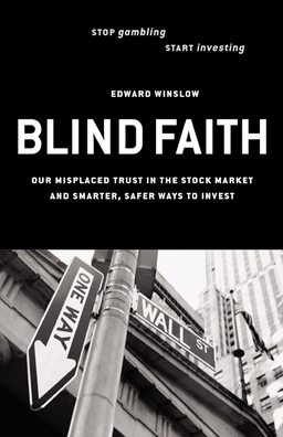 Blind Faith. Our Misplaced Trust in the Stock Market--And Smarter, Safer Ways to Invest