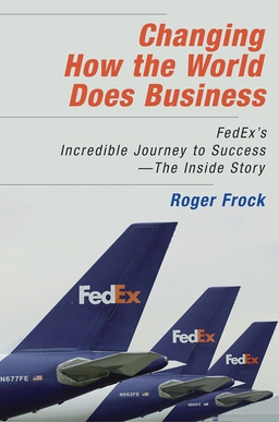 Changing How the World Does Business. Fedex's Incredible Journey to Success - The Inside Story