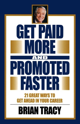 Get Paid More and Promoted Faster. 21 Great Ways to Get Ahead in Your Career