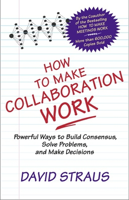 How to Make Collaboration Work. Powerful Ways to Build Consensus, Solve Problems, and Make Decisions