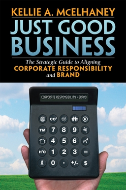 Just Good Business. The Strategic Guide to Aligning Corporate Responsibility and Brand