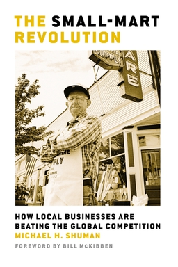 Small-Mart Revolution. How Local Businesses Are Beating the Global Competition