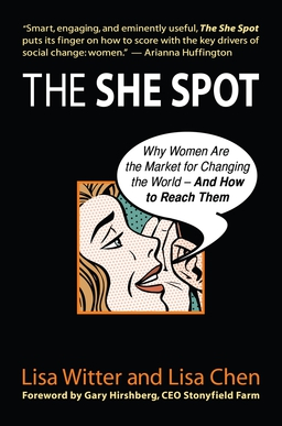 She Spot. Why Women Are the Market for Changing the World-And How to Reach Them