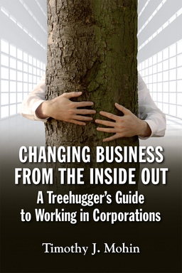 Changing Business from the Inside Out. A Tree-Hugger's Guide to Working in Corporations