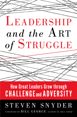 Leadership and the Art of Struggle. How Great Leaders Grow Through Challenge and Adversity