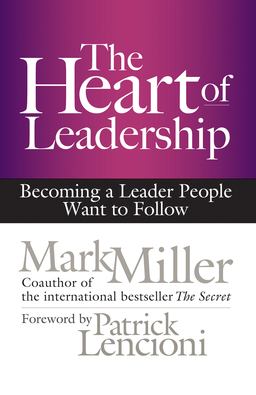 Heart of Leadership. Becoming a Leader People Want to Follow